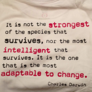 ... if you can't adapt to change you will be very unhappy. Charles Darwin