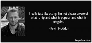 ... what is hip and what is popular and what is zeitgeist. - Kevin McKidd