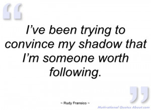 ve been trying to convince my shadow rudy fransico