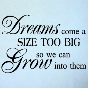 Dreams come a size too big so we can grow into them.