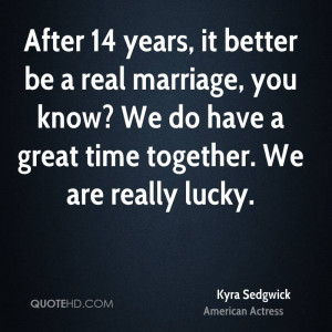 After 14 years, it better be a real marriage, you know? We do have a ...