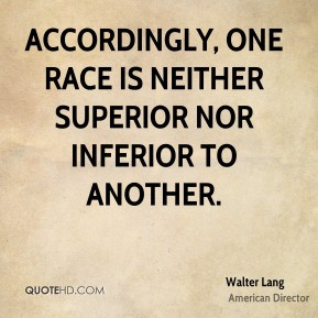 ... , one race is neither superior nor inferior to another. - Walter Lang