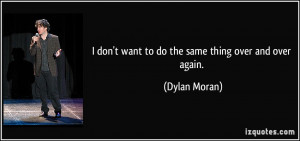 don't want to do the same thing over and over again. - Dylan Moran