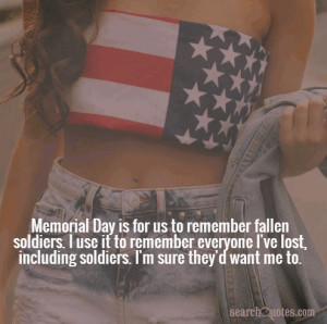 Day is for us to remember fallen soldiers. I use it to remember ...