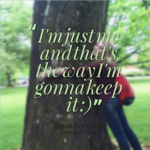 Quotes Picture: i'm just me and that's the way i'm gonna keep it :)