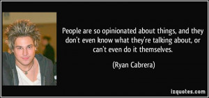 People are so opinionated about things, and they don't even know what ...