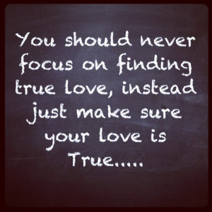 ... focus on finding true love instead just make sure your love is true