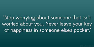 Stop worrying about someone that isn't worried about you. Never ...