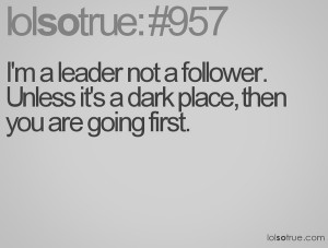 leader not a follower unless its a dark place then you go first