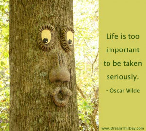 Life is too important to be taken seriously. - Oscar Wilde