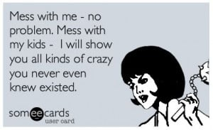 Don't mess with my kids. You have been warned.   Amuse Me, SomeEcards