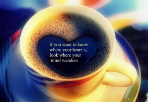 If you want to know where your heart is, look where your mind wanders
