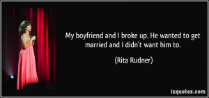 ... up. He wanted to get married and I didn't want him to. - Rita Rudner