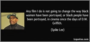 ... been portrayed, in cinema since the days of D.W. Griffith. - Spike Lee