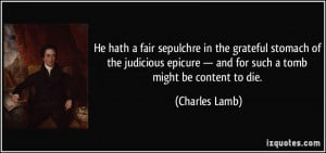 He hath a fair sepulchre in the grateful stomach of the judicious ...