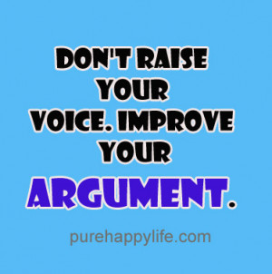 Life Quotes: Don't raise your voice. Improve your argument…
