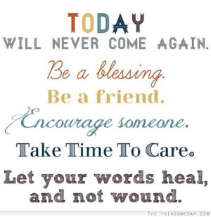 never come again be a blessing be a friend encourage someone take time ...