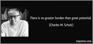 There is no greater burden than great potential. - Charles M. Schulz