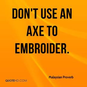 Malaysian Proverb - Don't use an axe to embroider.
