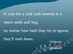 Cold Hearted People Quotes A cure for a cold rock hearted