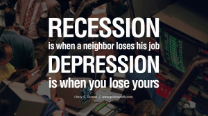 Recession is when a neighbor loses his job. Depression is when you ...