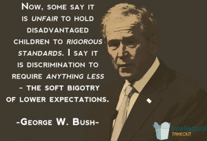 ... Bush quote The soft bigotry of low expectations!!!!! Love that quote