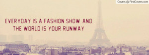 everyday is a fashion show , Pictures , and the world is your runway ...