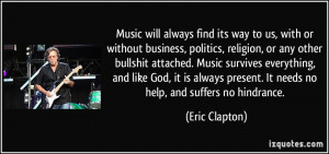 ... present. It needs no help, and suffers no hindrance. - Eric Clapton