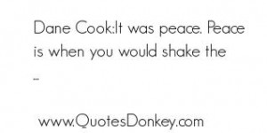 """Dane Cook; It Was Peace. Peace Is When You Would Shake The """""""