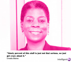 """... not that serious, we get crazy about it."""" Ursula Burns, CEO of Xerox"""