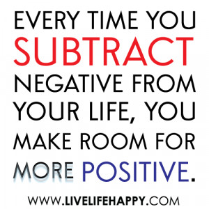 ... Negative from Your Life,You Make Room For More Positive ~ Life Quote