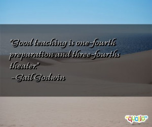 ... is one-fourth preparation and three-fourths theater. -Gail Godwin