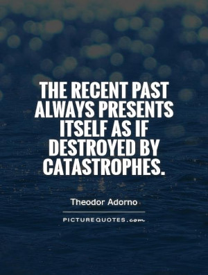 The recent past always presents itself as if destroyed by catastrophes ...