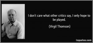 quote-i-don-t-care-what-other-critics-say-i-only-hope-to-be-played ...