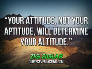 ... , not your aptitude, will determine your altitude. _ Zig Ziglar