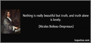 Nothing is really beautiful but truth, and truth alone is lovely ...