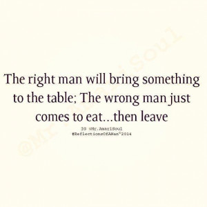 The right man will bring something to the table; The wrong man just ...