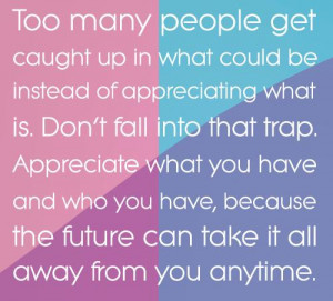 ... Don't fall into that trap. Appreciate what you have, because the