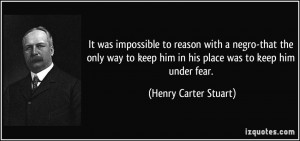 ... keep him in his place was to keep him under fear. - Henry Carter