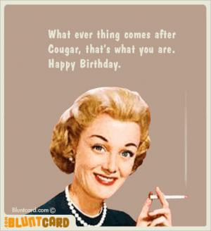 What ever thing comes after Cougar, that's what you are. Happy ...