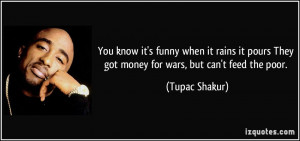 ... pours They got money for wars, but can't feed the poor. - Tupac Shakur