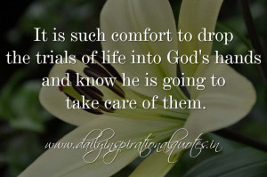 It is such comfort to drop the trials of life into God's hands and ...