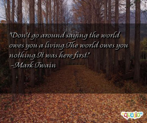 ... the world owes you a living the world owes you nothing it was here