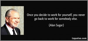 ... yourself, you never go back to work for somebody else. - Alan Sugar