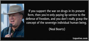 If you support the war on drugs in its present form, then you're only ...
