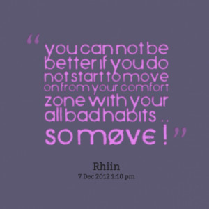 ... move on from your comfort zone with your all bad habits .. so MOVE