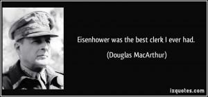 Eisenhower was the best clerk I ever had. - Douglas MacArthur
