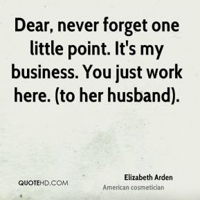 Dear, never forget one little point. It's my business. You just work ...