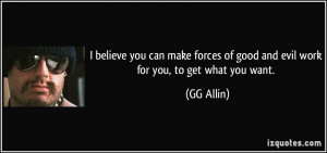 ... forces of good and evil work for you, to get what you want. - GG Allin