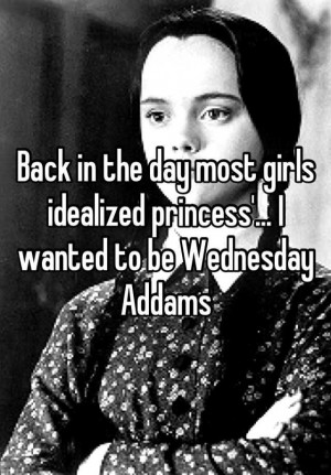 idealized princess... I wanted to be Wednesday Addams Stuff, Quotes ...